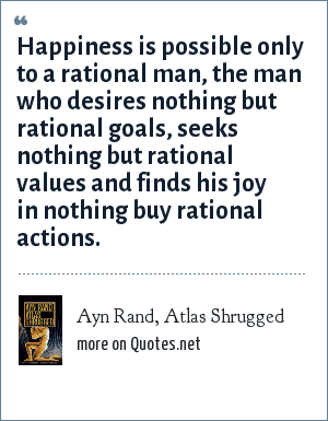 Ayn Rand, Atlas Shrugged: Happiness is possible only to a rational man, the man who desires nothing but rational goals, seeks nothing but rational values and finds his joy in nothing buy rational actions.