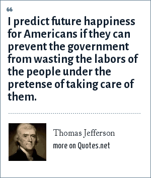 Thomas Jefferson: I predict future happiness for Americans if they can prevent the government from wasting the labors of the people under the pretense of taking care of them.