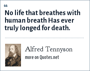 Alfred Tennyson: No life that breathes with human breath Has ever truly longed for death.
