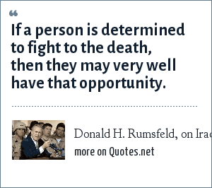 Donald H. Rumsfeld, on Iraqi Resistance Fighters: If a person is determined to fight to the death, then they may very well have that opportunity.