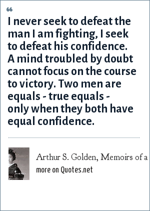 Arthur S. Golden, Memoirs of a Geisha: I never seek to defeat the man I am fighting, I seek to defeat his confidence. A mind troubled by doubt cannot focus on the course to victory. Two men are equals - true equals - only when they both have equal confidence.