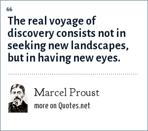 Marcel Proust: The real voyage of discovery consists not in seeking new landscapes, but in having new eyes.
