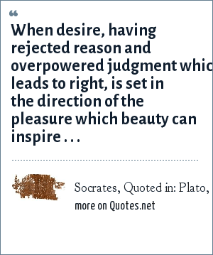 Socrates, Quoted in: Plato, Phaedrus.: When desire, having rejected reason and overpowered judgment which leads to right, is set in the direction of the pleasure which beauty can inspire . . .