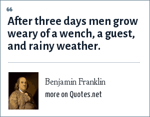 Benjamin Franklin: After three days men grow weary of a wench, a guest, and rainy weather.