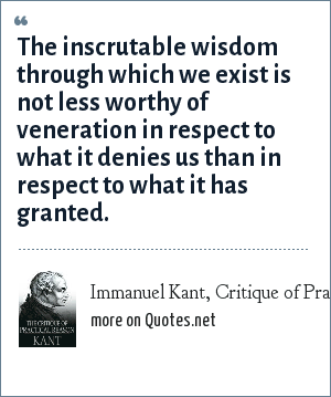 Immanuel Kant, Critique of Practical Reason: The inscrutable wisdom through which we exist is not less worthy of veneration in respect to what it denies us than in respect to what it has granted.