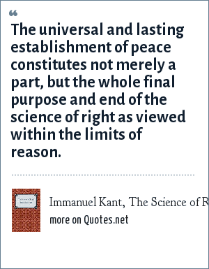 Immanuel Kant, The Science of Right: The universal and lasting establishment of peace constitutes not merely a part, but the whole final purpose and end of the science of right as viewed within the limits of reason.