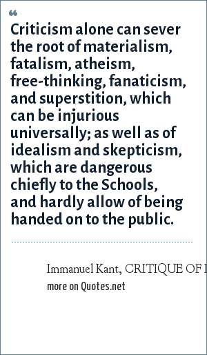 Immanuel Kant, CRITIQUE OF PURE REASON: Criticism alone can sever the root of materialism, fatalism, atheism, free-thinking, fanaticism, and superstition, which can be injurious universally; as well as of idealism and skepticism, which are dangerous chiefly to the Schools, and hardly allow of being handed on to the public.