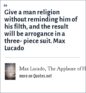 Max Lucado, The Applause of Heaven: Give a man religion without reminding him of his filth, and the result will be arrogance in a three- piece suit. Max Lucado