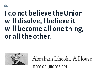 Abraham Lincoln, A House Divided: I do not believe the Union will disolve, I believe it will become all one thing, or all the other.