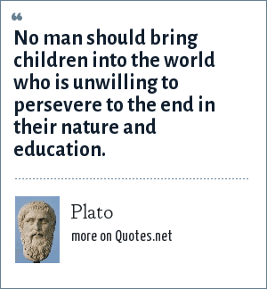Plato: No man should bring children into the world who is unwilling to persevere to the end in their nature and education.