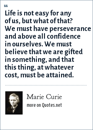 Marie Curie: Life is not easy for any of us, but what of that? We must have perseverance and above all confidence in ourselves. We must believe that we are gifted in something, and that this thing, at whatever cost, must be attained.