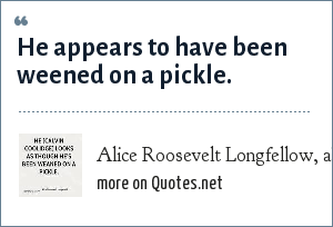 Alice Roosevelt Longfellow, about Calvin Coolidge: He appears to have been weened on a pickle.