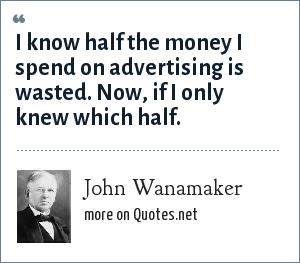 John Wanamaker: I know half the money I spend on advertising is wasted. Now, if I only knew which half.