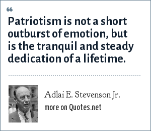 Adlai E. Stevenson Jr.: Patriotism is not a short outburst of emotion, but is the tranquil and steady dedication of a lifetime.