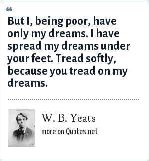 W. B. Yeats: But I, being poor, have only my dreams. I have spread my dreams under your feet. Tread softly, because you tread on my dreams.