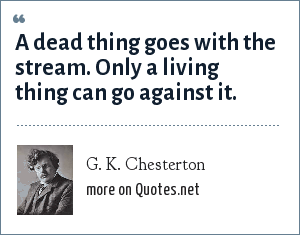 G. K. Chesterton: A dead thing goes with the stream. Only a living thing can go against it.
