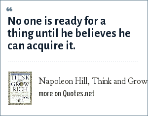 Napoleon Hill, Think and Grow Rich: No one is ready for a thing until he believes he can acquire it.