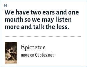 Epictetus: We have two ears and one mouth so we may listen more and talk the less.