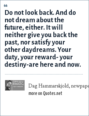 Dag Hammarskjold, newpaper quote of the day: Do not look back. And do not dream about the future, either. It will neither give you back the past, nor satisfy your other daydreams. Your duty, your reward- your destiny-are here and now.
