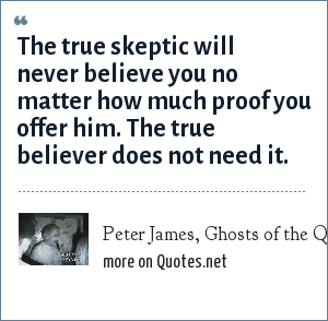 Peter James, Ghosts of the Queen Mary: The true skeptic will never believe you no matter how much proof you offer him. The true believer does not need it.
