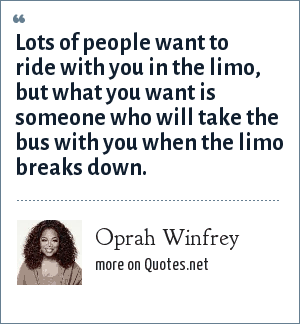 Oprah Winfrey: Lots of people want to ride with you in the limo, but what you want is someone who will take the bus with you when the limo breaks down.