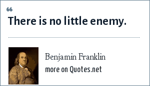 Benjamin Franklin: There is no little enemy.