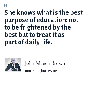 John Mason Brown: She knows what is the best purpose of education: not to be frightened by the best but to treat it as part of daily life.