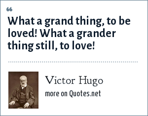 Victor Hugo: What a grand thing, to be loved! What a grander thing still, to love!