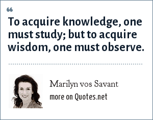 Marilyn vos Savant: To acquire knowledge, one must study; but to acquire wisdom, one must observe.