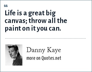 Danny Kaye: Life is a great big canvas; throw all the paint on it you can.