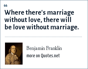 Benjamin Franklin: Where there's marriage without love, there will be love without marriage.