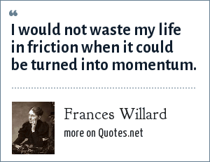 Frances Willard: I would not waste my life in friction when it could be turned into momentum.