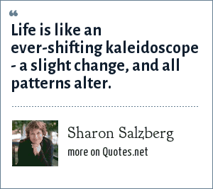 Sharon Salzberg: Life is like an ever-shifting kaleidoscope - a slight change, and all patterns alter.