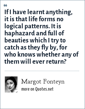 Margot Fonteyn: If I have learnt anything, it is that life forms no logical patterns. It is haphazard and full of beauties which I try to catch as they fly by, for who knows whether any of them will ever return?