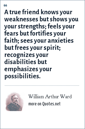 William Arthur Ward: A true friend knows your weaknesses but shows you your strengths; feels your fears but fortifies your faith; sees your anxieties but frees your spirit; recognizes your disabilities but emphasizes your possibilities.