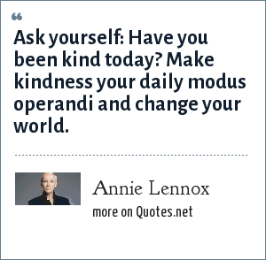 Annie Lennox: Ask yourself: Have you been kind today? Make kindness your daily modus operandi and change your world.