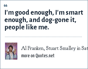 Al Franken, Stuart Smalley in Saturday Night Live, catchphrase: I'm good enough, I'm smart enough, and dog-gone it, people like me.