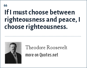 Theodore Roosevelt: If I must choose between righteousness and peace, I choose righteousness.