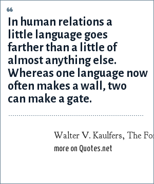 Walter V. Kaulfers, The Forbes Book of Business Quotations: In human relations a little language goes farther than a little of almost anything else. Whereas one language now often makes a wall, two can make a gate.
