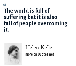 Helen Keller: The world is full of suffering but it is also full of people overcoming it.