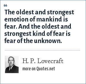 H. P. Lovecraft: The oldest and strongest emotion of mankind is fear. And the oldest and strongest kind of fear is fear of the unknown.