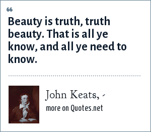 John Keats, -: Beauty is truth, truth beauty. That is all ye know, and all ye need to know.