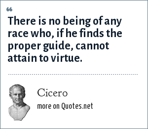 Cicero: There is no being of any race who, if he finds the proper guide, cannot attain to virtue.
