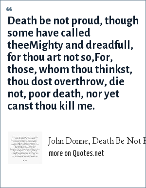 John Donne, Death Be Not Proud: Death be not proud, though some have called theeMighty and dreadfull, for thou art not so,For, those, whom thou thinkst, thou dost overthrow, die not, poor death, nor yet canst thou kill me.