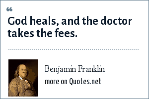 Benjamin Franklin: God heals, and the doctor takes the fees.