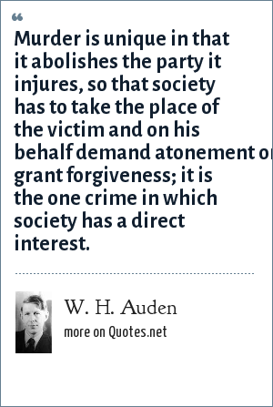 W. H. Auden: Murder is unique in that it abolishes the party it injures, so that society has to take the place of the victim and on his behalf demand atonement or grant forgiveness; it is the one crime in which society has a direct interest.