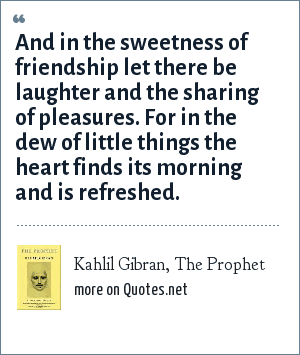 Kahlil Gibran, The Prophet: And in the sweetness of friendship let there be laughter and the sharing of pleasures. For in the dew of little things the heart finds its morning and is refreshed.