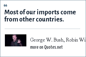 George W. Bush, Robin Williams, Live on Broadway: Most of our imports come from other countries.