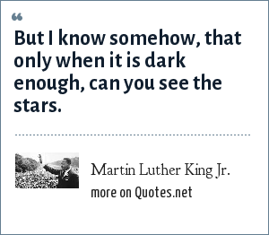 Martin Luther King Jr.: But I know somehow, that only when it is dark enough, can you see the stars.