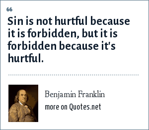 Benjamin Franklin: Sin is not hurtful because it is forbidden, but it is forbidden because it's hurtful.